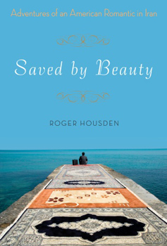 Saved by Beauty: Adventures of an American Romantic in Iran by Roger Housden