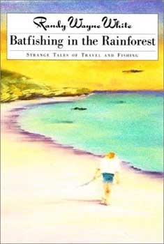 Batfishing in the Rainforest: Truth and Tall Tales about Fishing, Traveling and Life
