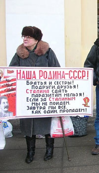 A Stalinist babuska on Nevsky Avenue (main artery of the city). Her sign says: Our Motherland -- USSR! Brothers and sisters, girlfriends and friends. We can't give Stalin in to the parasites! If we don't follow Stalin all as one, we'll all perish!